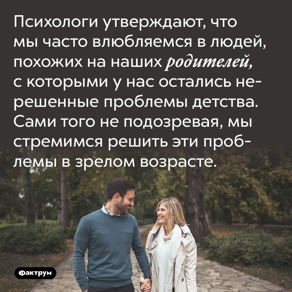 Психологи утверждают, что мы часто влюбляемся в людей, похожих на наших родителей, с которыми у нас остались нерешенные проблемы детства. Сами того не подозревая, мы стремимся решить эти проблемы в зрелом возрасте.