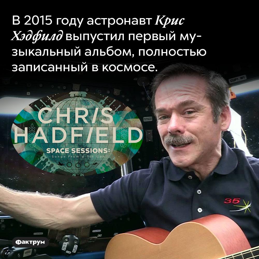 В 2015 году астронавт Крис Хэдфилд выпустил первый музыкальный альбом, полностью записанный в космосе.