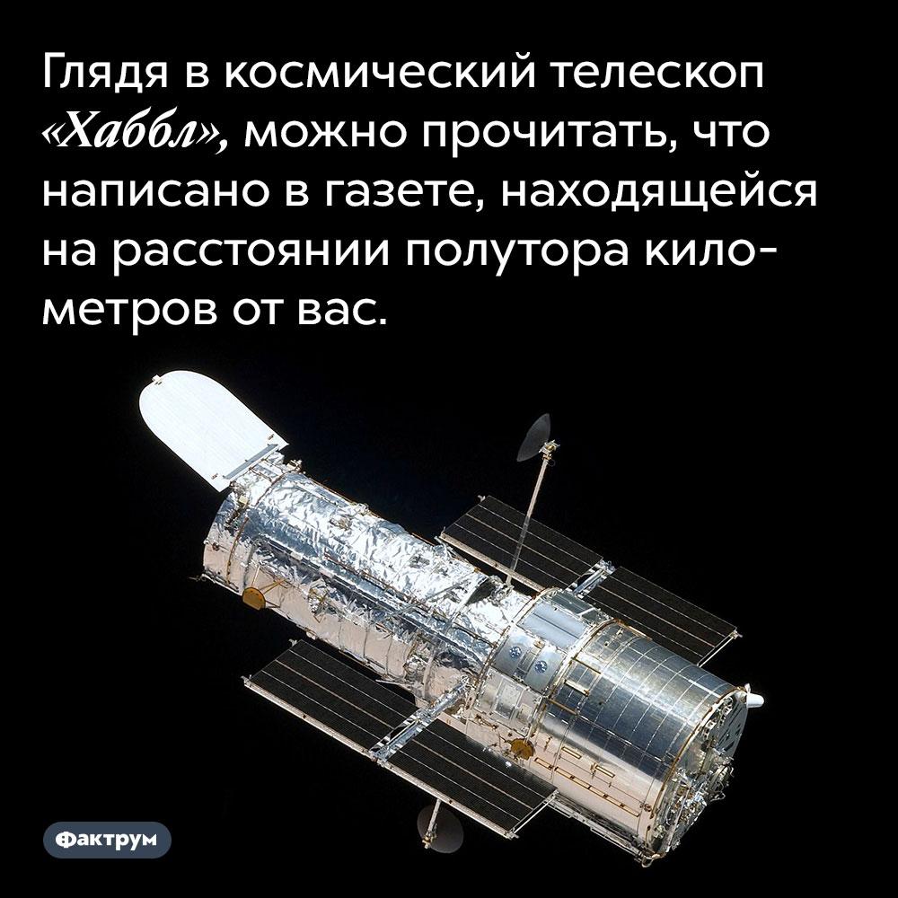 Глядя в космический телескоп «Хаббл», можно прочитать, что написано в газете, находящейся на расстоянии полутора километров от вас.