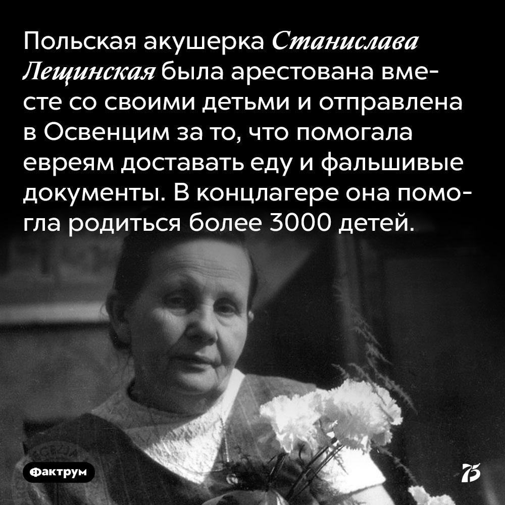 Польская акушерка Станислава Лещинская была арестована вместе со своими детьми и отправлена в Освенцим за то, что помогала евреям доставать еду и фальшивые документы. В концлагере она помогла родиться более 3000 детей.