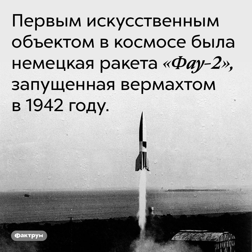 Первым искусственным объектом в космосе была немецкая ракета «Фау-2», запущенная вермахтом в 1942 году.