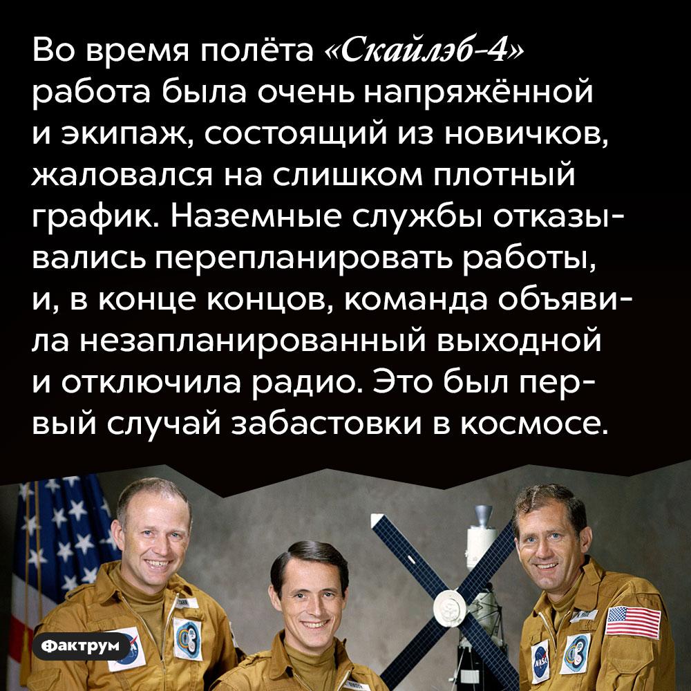 Во время полёта «Скайлэб-4» работа была очень напряжённой и экипаж, состоящий из новичков, жаловался на слишком плотный график. Наземные службы отказывались перепланировать работы, и, в конце концов, команда объявила незапланированный выходной и отключила радио. Это был первый случай забастовки в космосе.
