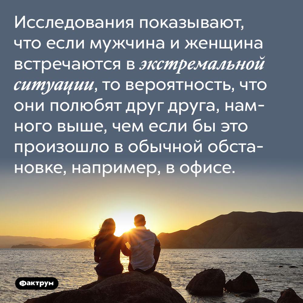 Исследования показывают, что если мужчина и женщина встречаются в экстремальной ситуации, то вероятность, что они полюбят друг друга, намного выше, чем если бы это произошло в обычной обстановке, например, в офисе.
