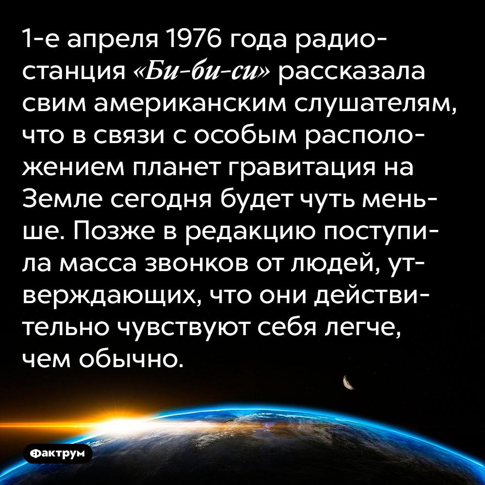 1-е апреля 1976 года радиостанция «Би-би-си» рассказала своим американским слушателям, что в связи с особым расположением планет гравитация на Земле сегодня будет чуть меньше. Позже в редакцию поступила масса звонков от людей, утверждающих, что они действительно чувствуют себя легче, чем обычно.