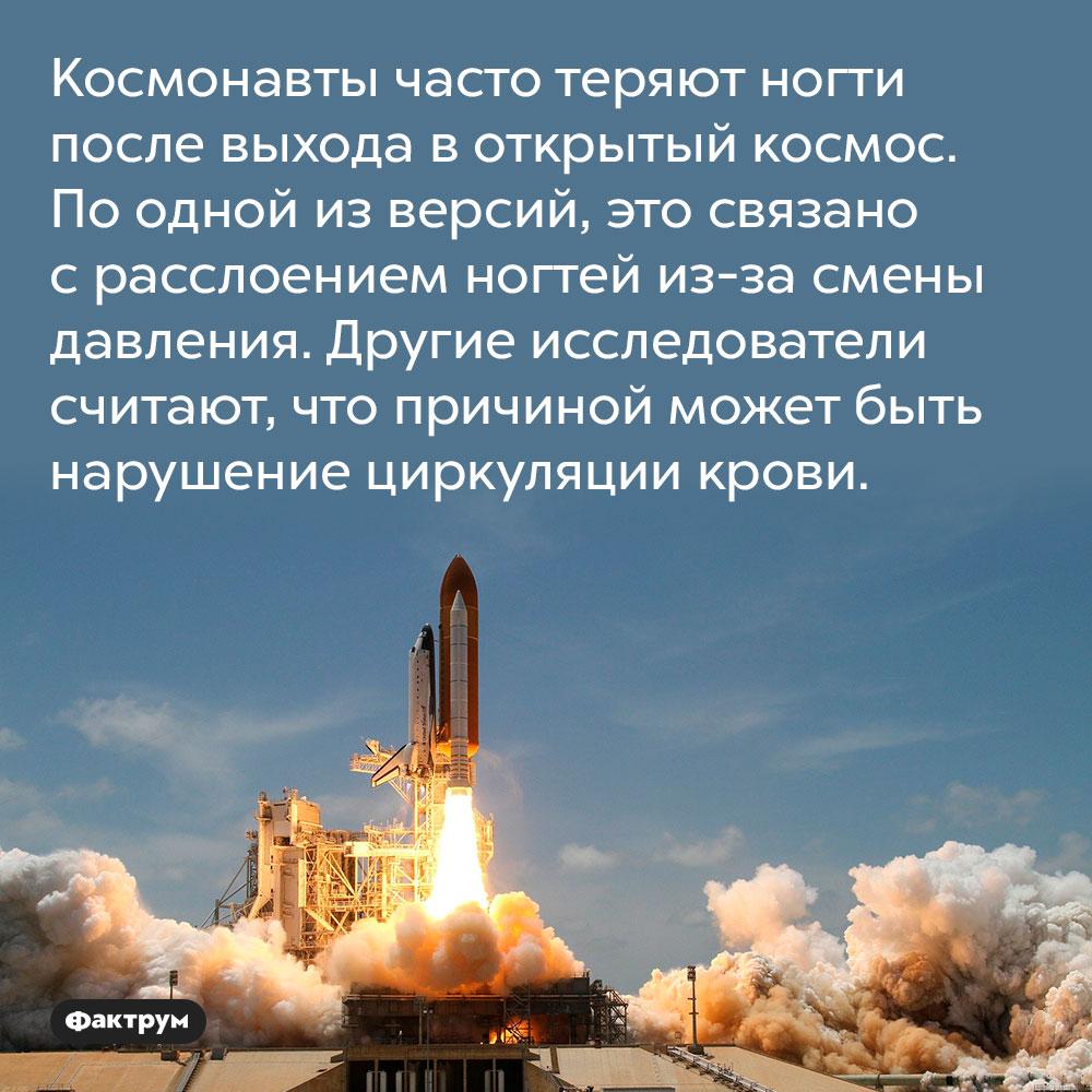 Космонавты часто теряют ногти после выхода в открытый космос. По одной из версий, это связано с расслоением ногтей из-за смены давления. Другие исследователи считают, что причиной может быть нарушение циркуляции крови.