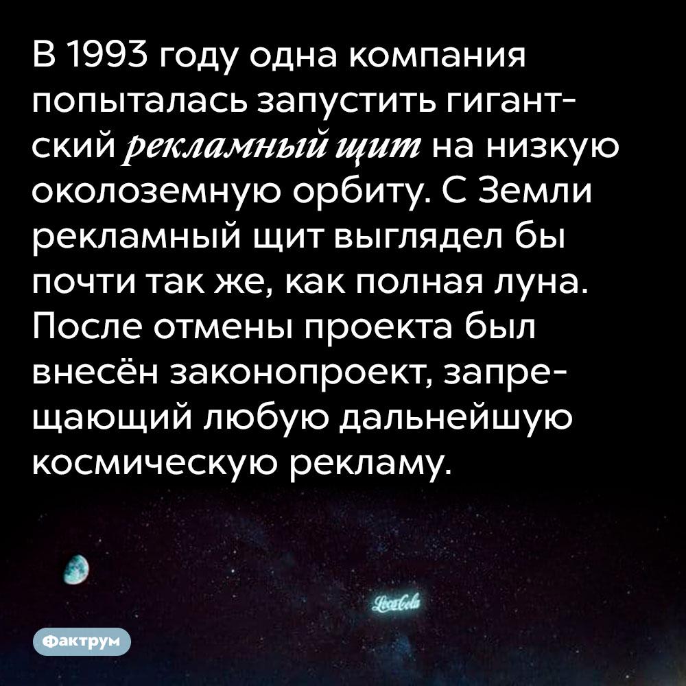 В 1993 году одна компания попыталась запустить гигантский рекламный щит на низкую околоземную орбиту. С Земли рекламный щит выглядел бы почти так же, как полная луна. После отмены проекта был внесён законопроект, запрещающий любую дальнейшую космическую рекламу.