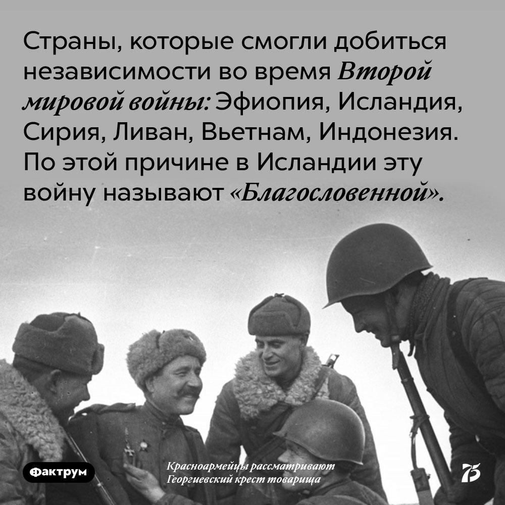 Страны, которые смогли добиться независимости во время Второй мировой войны. Эфиопия, Исландия, Сирия, Ливан, Вьетнам, Индонезия. По этой причине в Исландии эту войну называют «Благословенной».