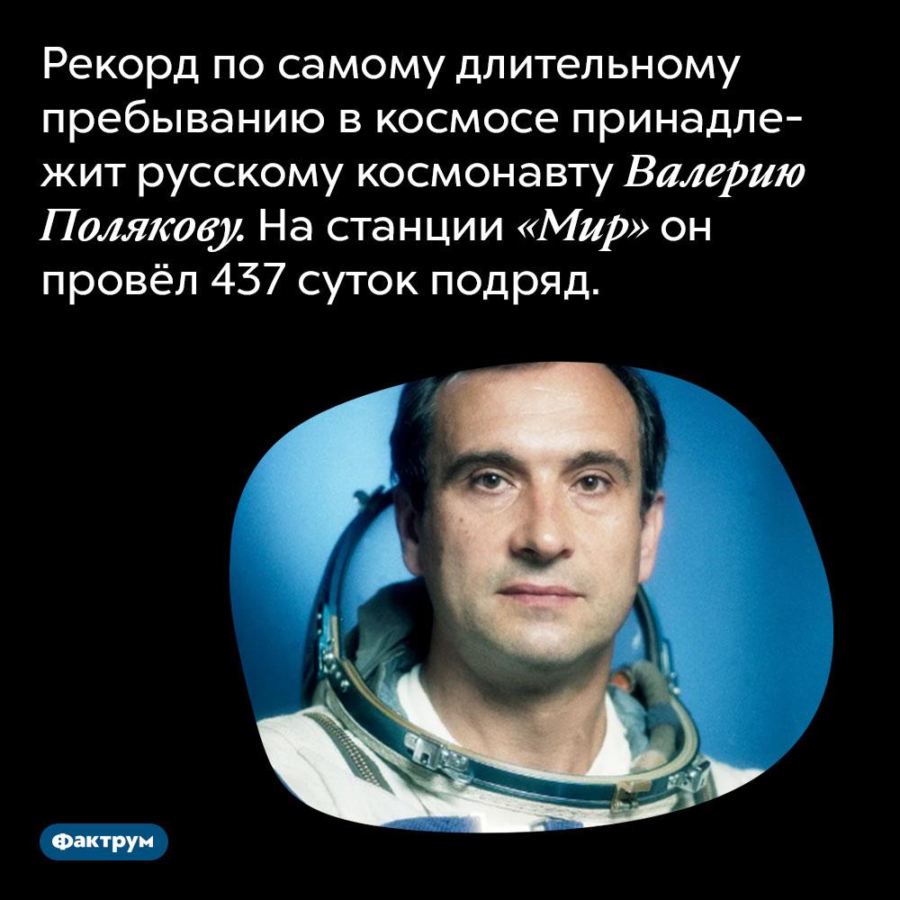 Рекорд по самому длительному пребыванию в космосе принадлежит русскому космонавту Валерию Полякову. На станции «Мир» он провёл 437 суток подряд.
