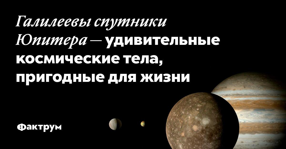 Галилеевы спутники Юпитера —удивительные космические тела, пригодные для жизни