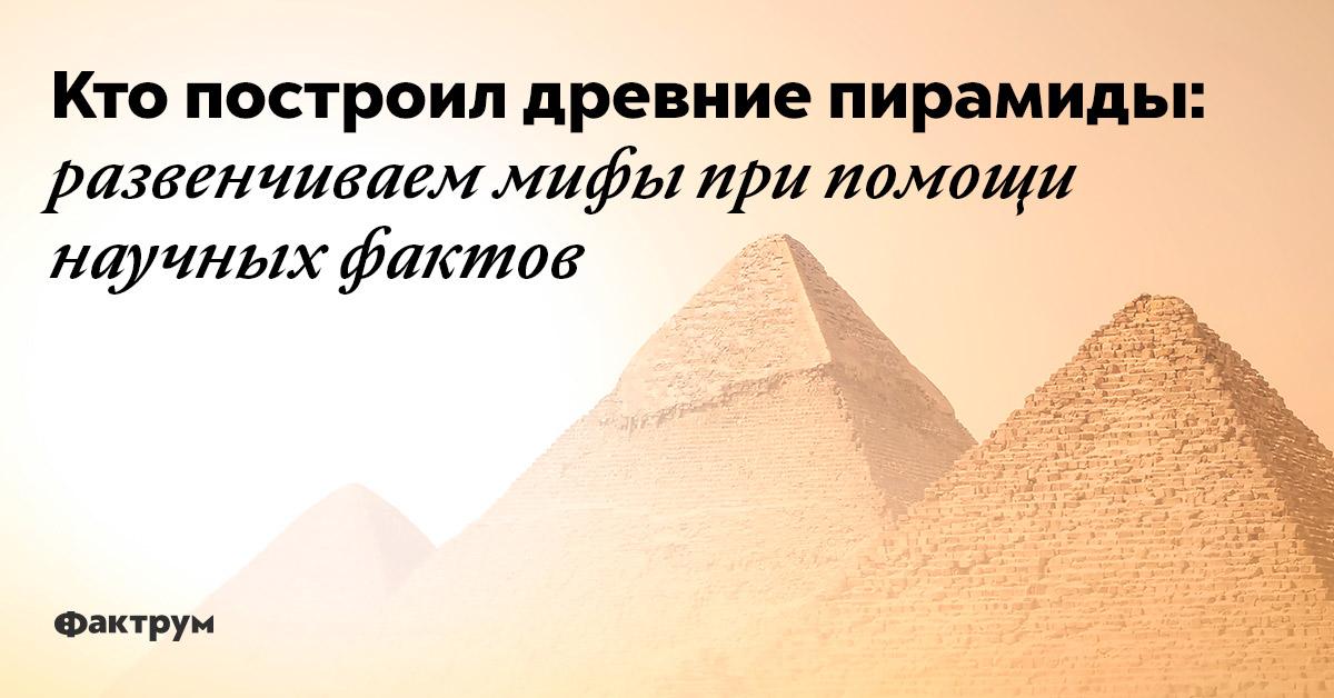 Кто построил древние пирамиды: развенчиваем мифы при помощи научных фактов