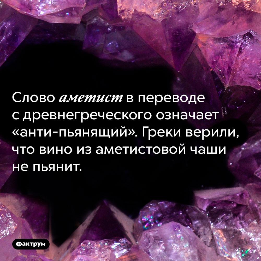 Слово аметист впереводе сдревнегреческого означает «анти-пьянящий». Греки верили, что вино из аметистовой чаши не пьянит.