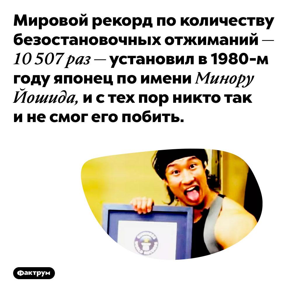 Мировой рекорд по количеству безостановочных отжиманий — 10 507 раз — установил в 1980-м году японец по имени Минору Йошида, и с тех пор никто так и не смог его побить.