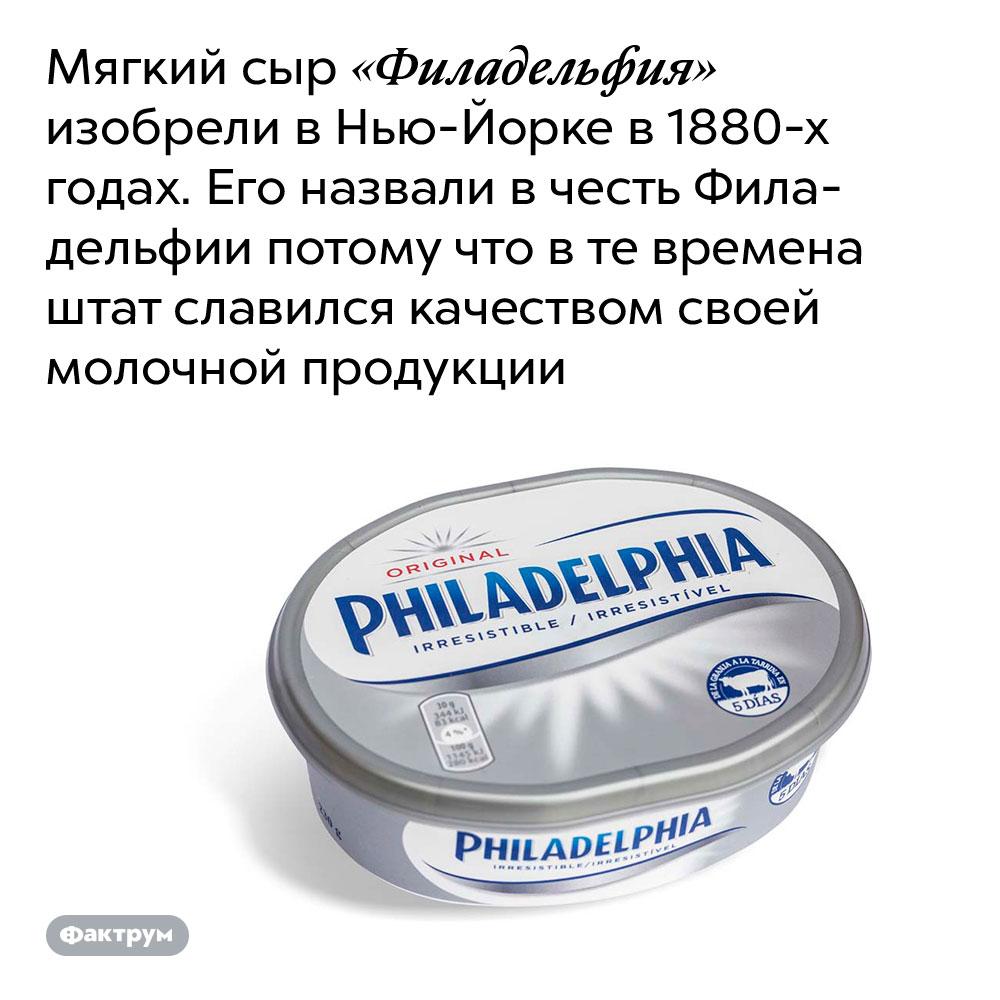 Мягкий сыр «Филадельфия» изобрели в Нью-Йорке в 1880-х годах. Его назвали в честь Филадельфии потому что в те времена штат славился качеством своей молочной продукции.