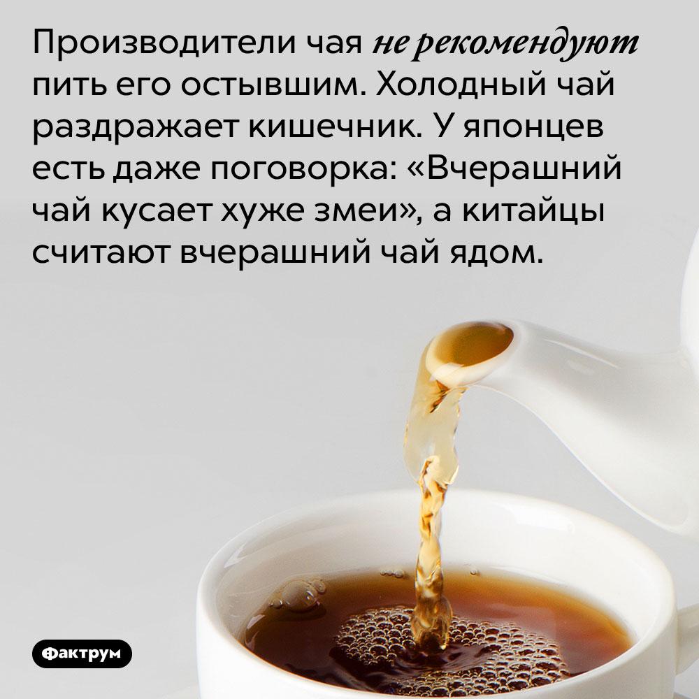 Производители чая не рекомендуют пить его остывшим. Холодный чай раздражает кишечник. У японцев есть даже поговорка: «Вчерашний чай кусает хуже змеи», а китайцы считают вчерашний чай ядом.
