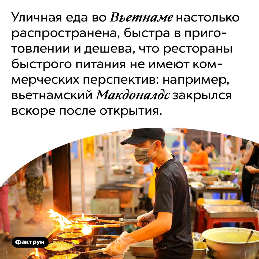 Уличная еда во Вьетнаме настолько распространена, быстра в приготовлении и дешева, что рестораны быстрого питания не имеют коммерческих перспектив: например, вьетнамский Макдоналдс закрылся вскоре после открытия.