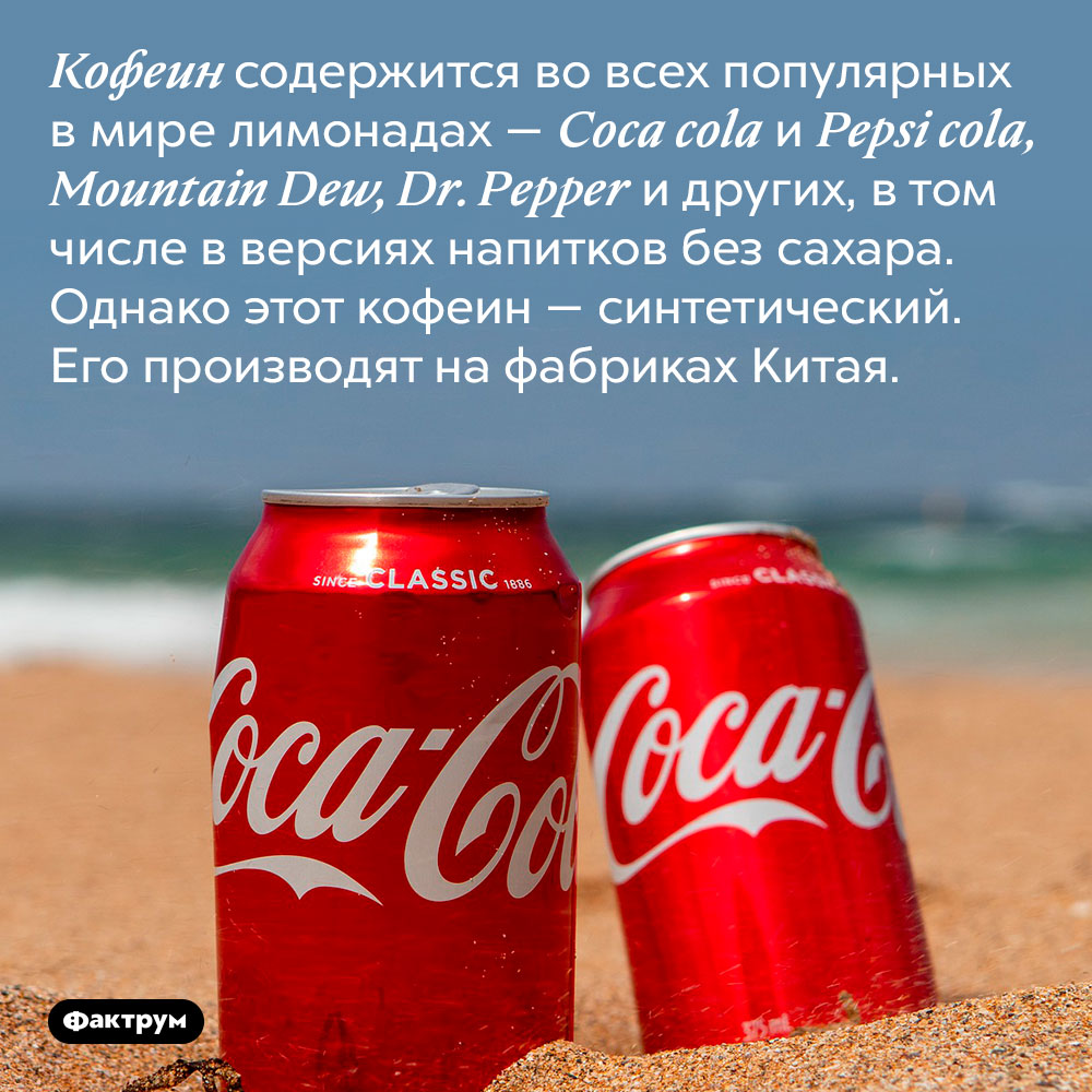 Кофеин содержится во всех популярных в мире лимонадах — Coca cola и Pepsi cola, Mountain Dew, Dr. Pepper и других, в том числе в версиях напитков без сахара. Однако этот кофеин — синтетический. Его производят на фармацевтических заводах Китая.