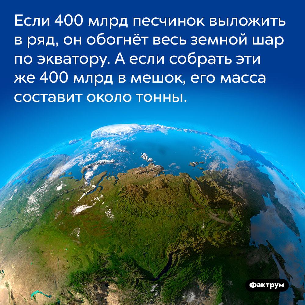 Если 400 млрд песчинок выложить в ряд, он обогнёт весь земной шар по экватору. А если собрать эти же 400 млрд в мешок, его масса составит около тонны.