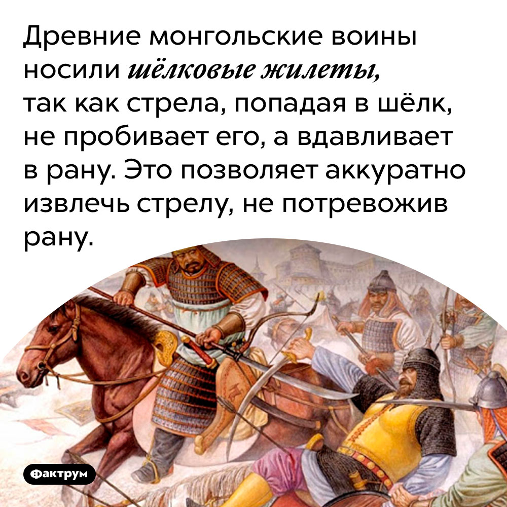 Древние монгольские воины носили шёлковые жилеты, так как стрела, попадая в шёлк, не пробивает его, а вдавливает в рану. Это позволяет аккуратно извлечь стрелу, не потревожив рану.