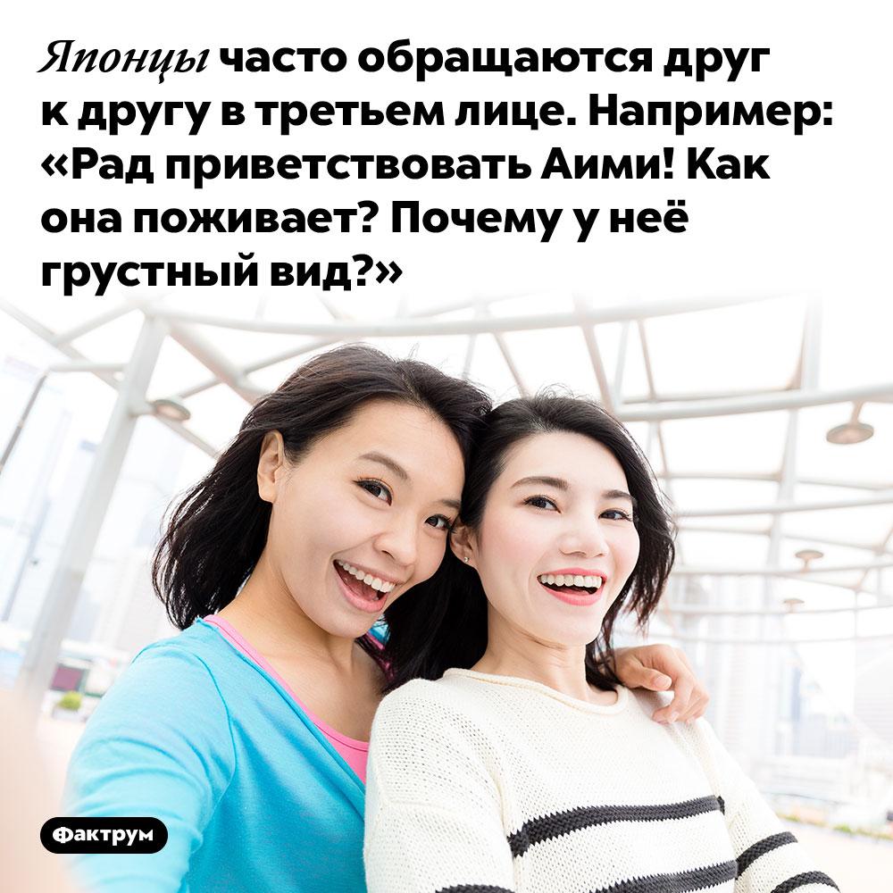 Японцы часто обращаются друг к другу в третьем лице. Например: «Рад приветствовать Аими! Как она поживает? Почему у неё грустный вид?».