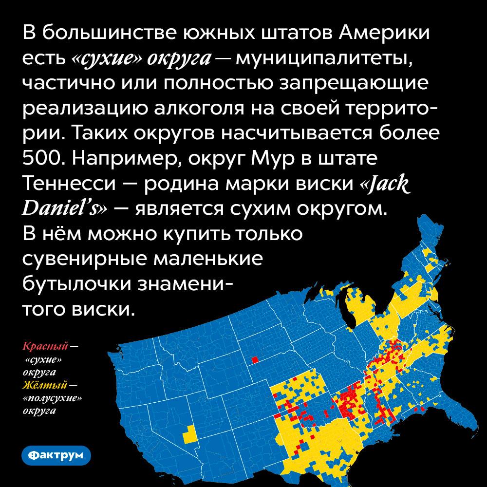В большинстве южных штатов Америки есть «сухие» округа — муниципалитеты, частично или полностью запрещающие реализацию алкоголя на своей территории. Таких округов насчитывается более 500. Например, округ Мур в штате Теннесси — родина марки виски «Jack Daniel's» — является сухим округом. В нём можно купить только сувенирные маленькие бутылочки знаменитого виски.
