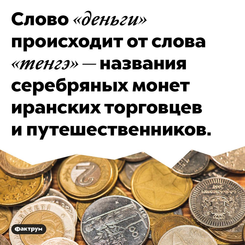Слово «деньги» происходит от слова «тенгэ». То есть от названия серебряных монет иранских торговцев и путешественников.