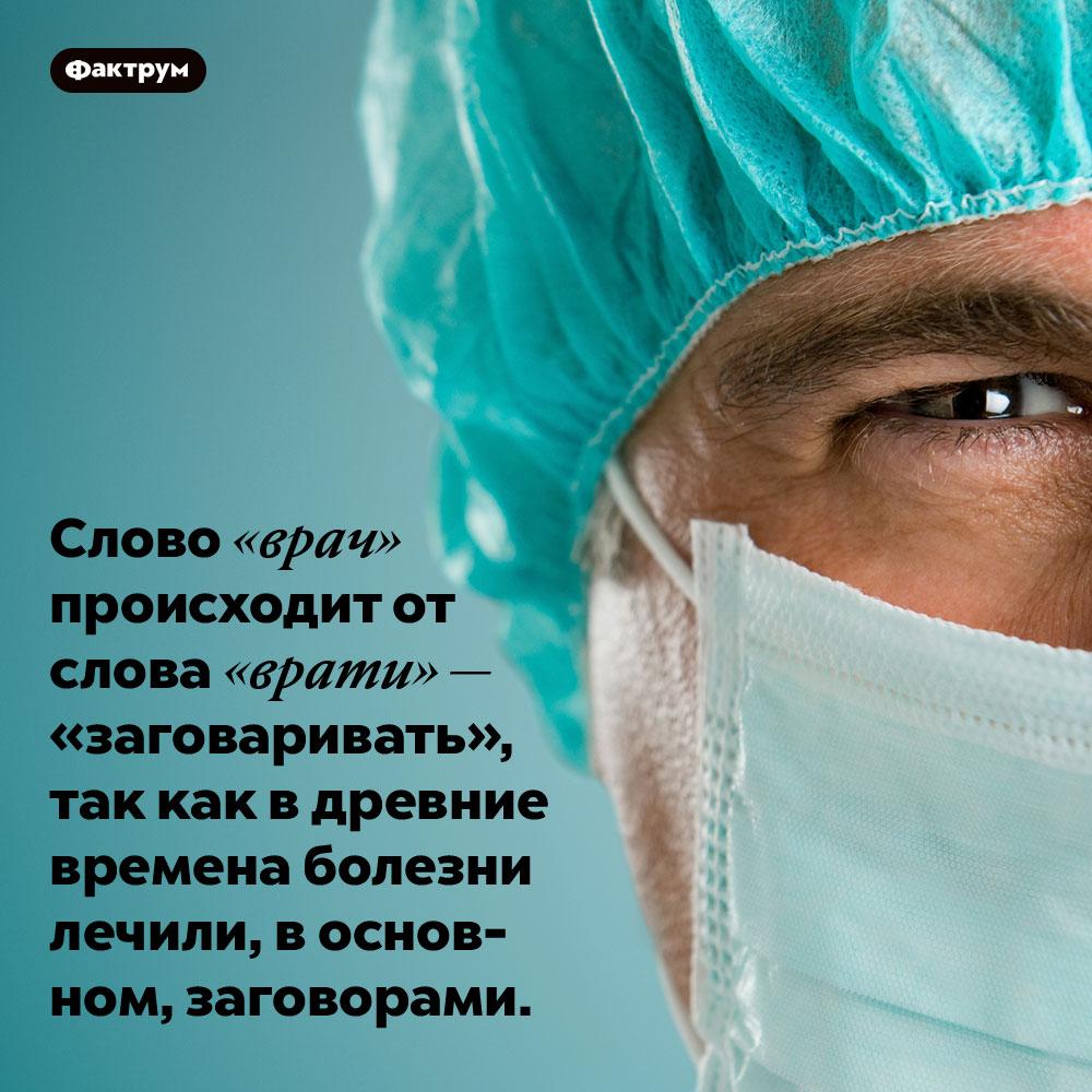 Слово «врач» происходит от слова «врати» — «заговаривать», так как в древние времена болезни лечили, в основном, заговорами.