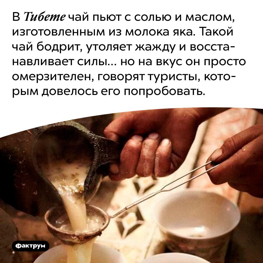 В Тибете чай пьют с солью и маслом, изготовленным из молока яка. Такой чай бодрит, утоляет жажду и восстанавливает силы… но на вкус он просто омерзителен, говорят туристы, которым довелось его попробовать.