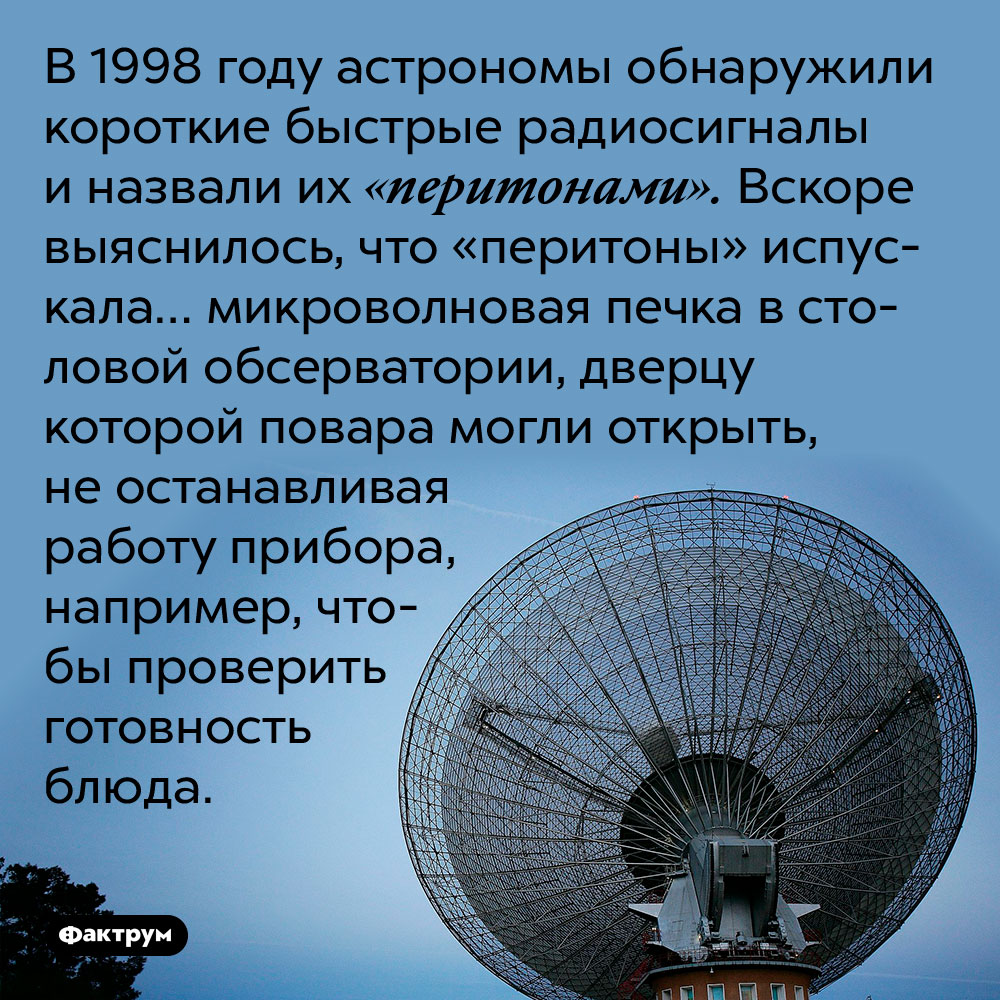 В 1998 году астрономы обнаружили короткие быстрые радиосигналы и назвали их «перитонами». Вскоре выяснилось, что «перитоны» испускала… микроволновая печка в столовой обсерватории, дверцу которой повара могли открыть, не останавливая работу прибора, например, чтобы проверить готовность блюда.