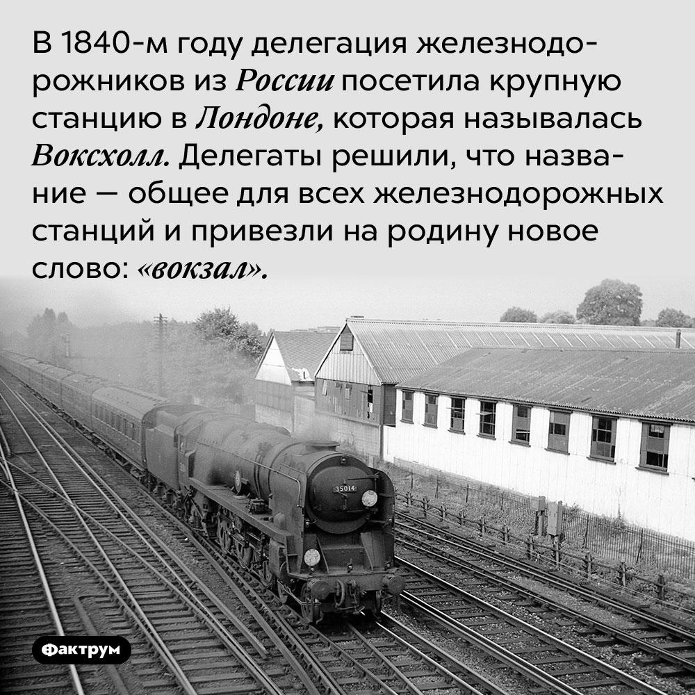 В 1840-м году делегация железнодорожников из России посетила крупную станцию в Лондоне, которая называлась Воксхолл. Делегаты решили, что название — общее для всех железнодорожных станций и привезли на родину новое слово: «вокзал».