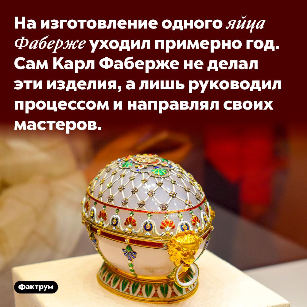 На изготовление одного яйца Фаберже уходил примерно год. Сам Карл Фаберже не делал эти изделия, а лишь руководил процессом и направлял своих мастеров.