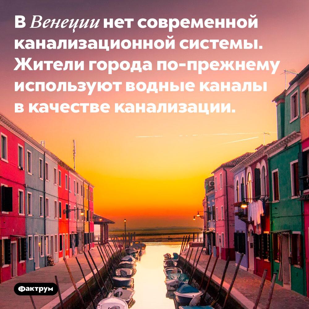 В Венеции нет современной канализационной системы. Жители города по-прежнему используют водные каналы в качестве канализации