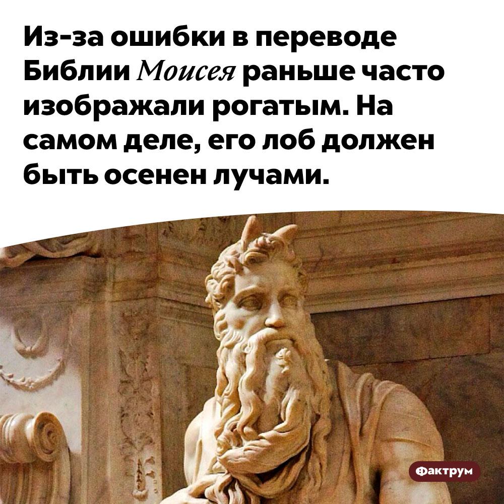 Из-за ошибки в переводе Библии Моисея раньше часто изображали рогатым. На самом деле, его лоб должен быть осенен лучами.