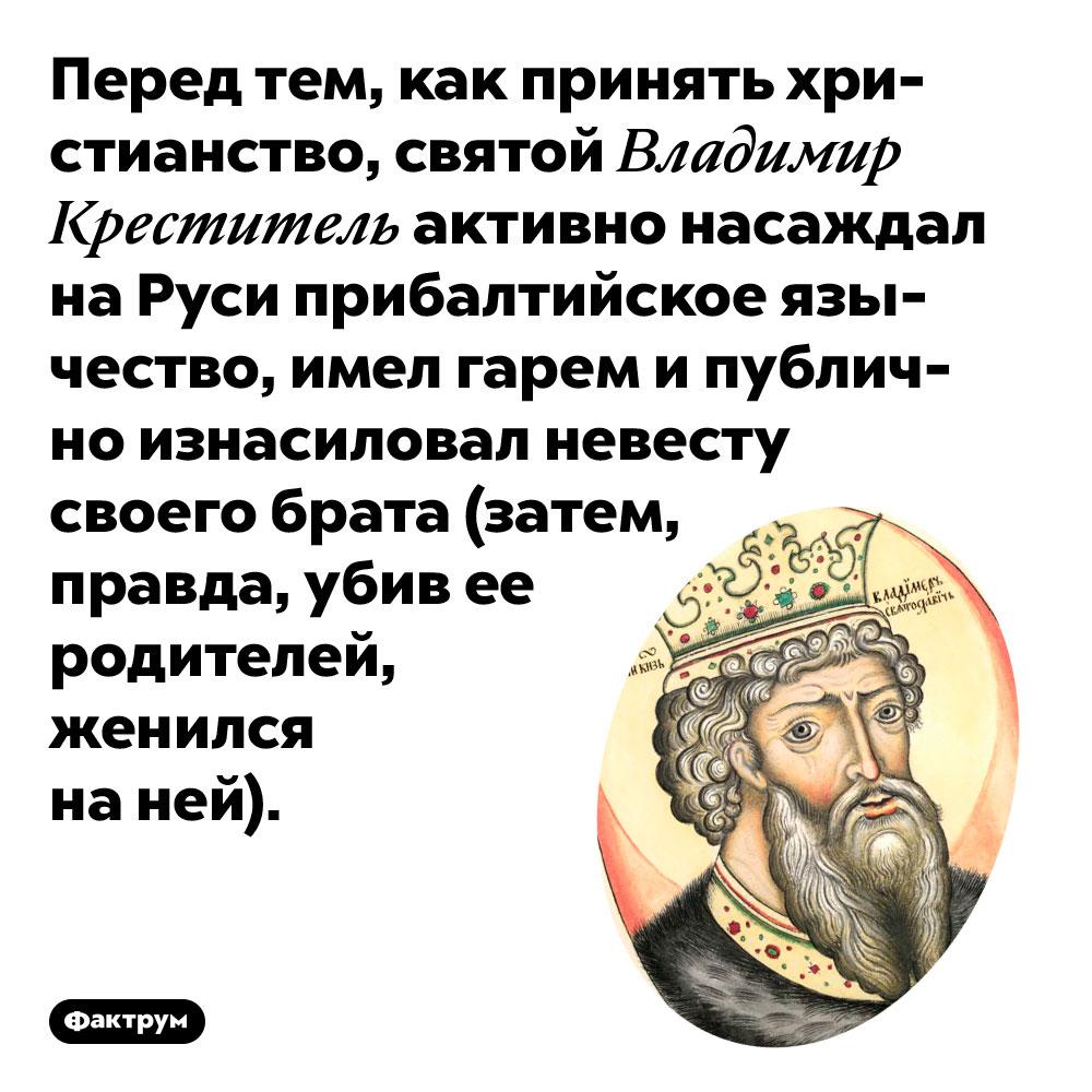 Перед тем, как принять христианство, святой Владимир Креститель активно насаждал на Руси прибалтийское язычество, имел гарем и публично изнасиловал невесту своего брата (затем, правда, убив ее родителей, женился на ней).