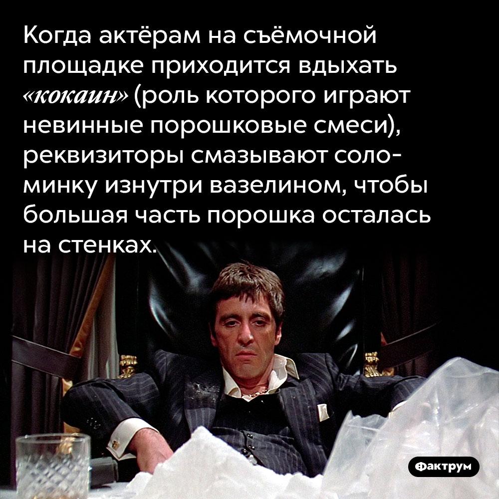 Когда актёрам на съёмочной площадке приходится вдыхать «кокаин» (роль которого играют невинные порошковые смеси), реквизиторы смазывают соломинку изнутри вазелином, чтобы большая часть порошка осталась на стенках.