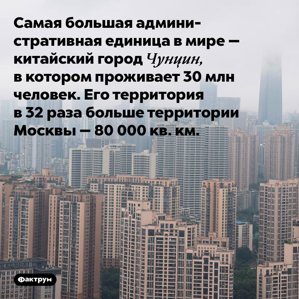 Самая большая административная единица в мире. Самая большая административная единица в мире — китайский город Чунцин, в котором проживает 30 млн человек. Его территория в 32 раза больше территории Москвы — 80 000 кв. км.
