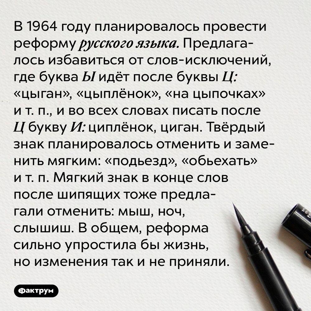 В 1964 году планировалось провести реформу русского языка. Предлагалось избавиться от слов-исключений, где буква Ц идёт после буквы Ы: «цыган», «цыплёнок», «на цыпочках» и т. п., и во всех словах писать после Ц букву И: циплёнок, циган. Твёрдый знак планировалось отменить и заменить мягким: «подьезд», «обьехать» и т. п. Мягкий знак в конце слов после шипящих тоже предлагали отменить: мыш, ноч, слышыш. В общем, реформа сильно упростила бы жизнь, но изменения так и не приняли.