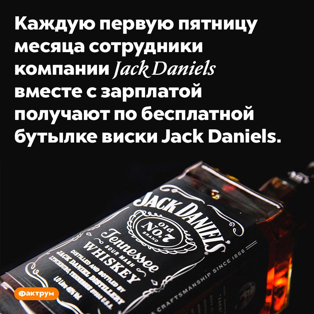 Каждую первую пятницу месяца сотрудники компании Jack Daniels вместе с зарплатой получают по бесплатной бутылке виски Jack Daniels.