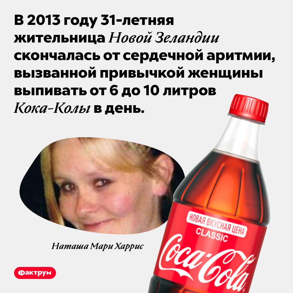 ОтКока-Колы может возникать смертельно опасная сердечная аритмия. В 2013 году 31-летняя жительница Новой Зеландии скончалась от сердечной аритмии, вызванной привычкой женщины выпивать от 6 до 10 литров Кока-Колы в день.