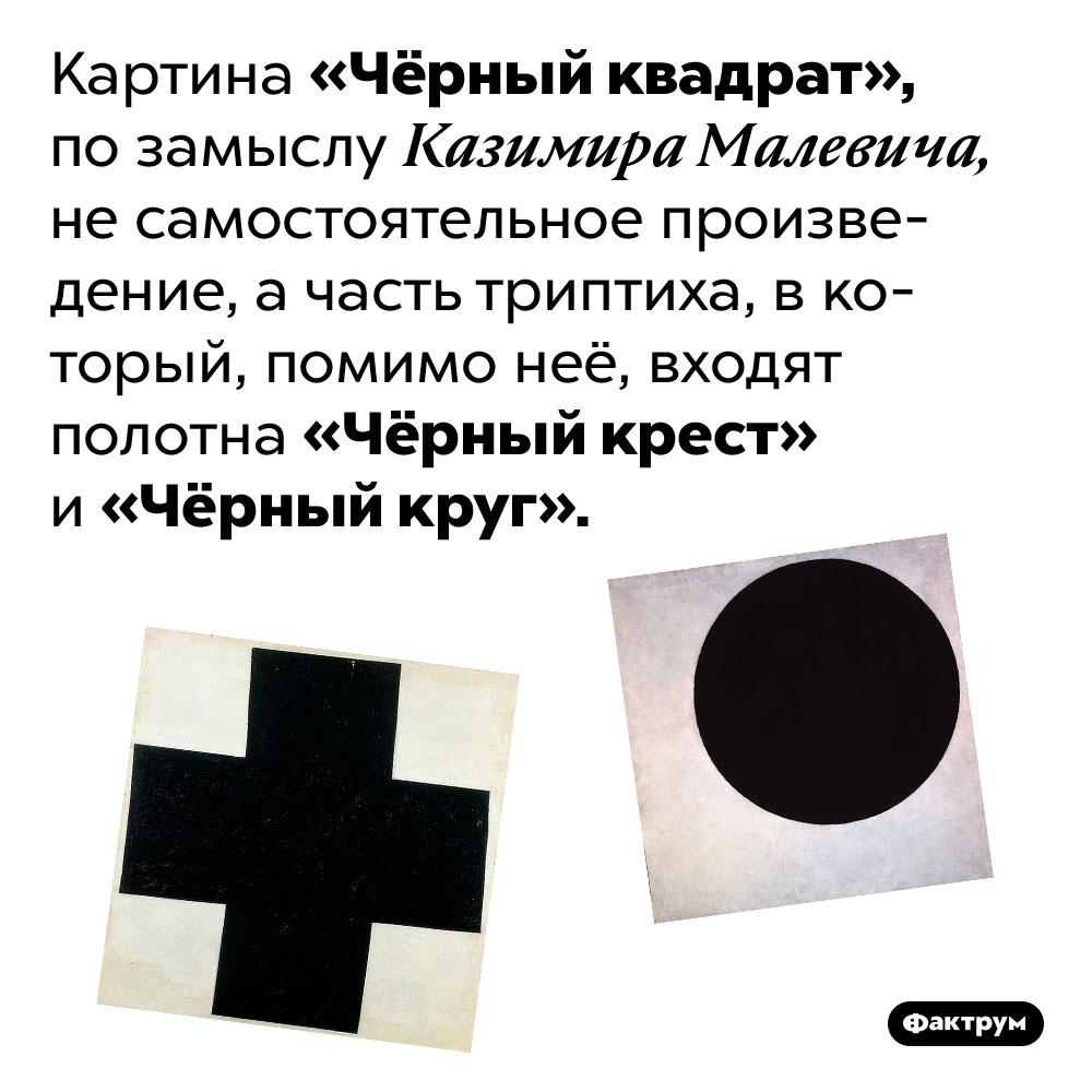 У«Чёрного квадрата» есть две картины-«сестры». Картина «Чёрный квадрат», по замыслу Казимира Малевича, не самостоятельное произведение, а часть триптиха, в который, помимо неё, входят полотна «Чёрный крест» и «Чёрный круг».