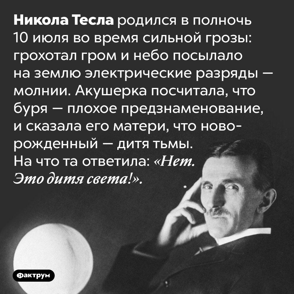 Никола Тесла родился всильную грозу. Никола Тесла родился в полночь 10 июля во время сильной грозы: грохотал гром и небо посылало на землю электрические разряды — молнии. Акушерка посчитала, что буря — плохое предзнаменование, и сказала его матери, что новорожденный — дитя тьмы. На что та ответила: «Нет. Это дитя света!».