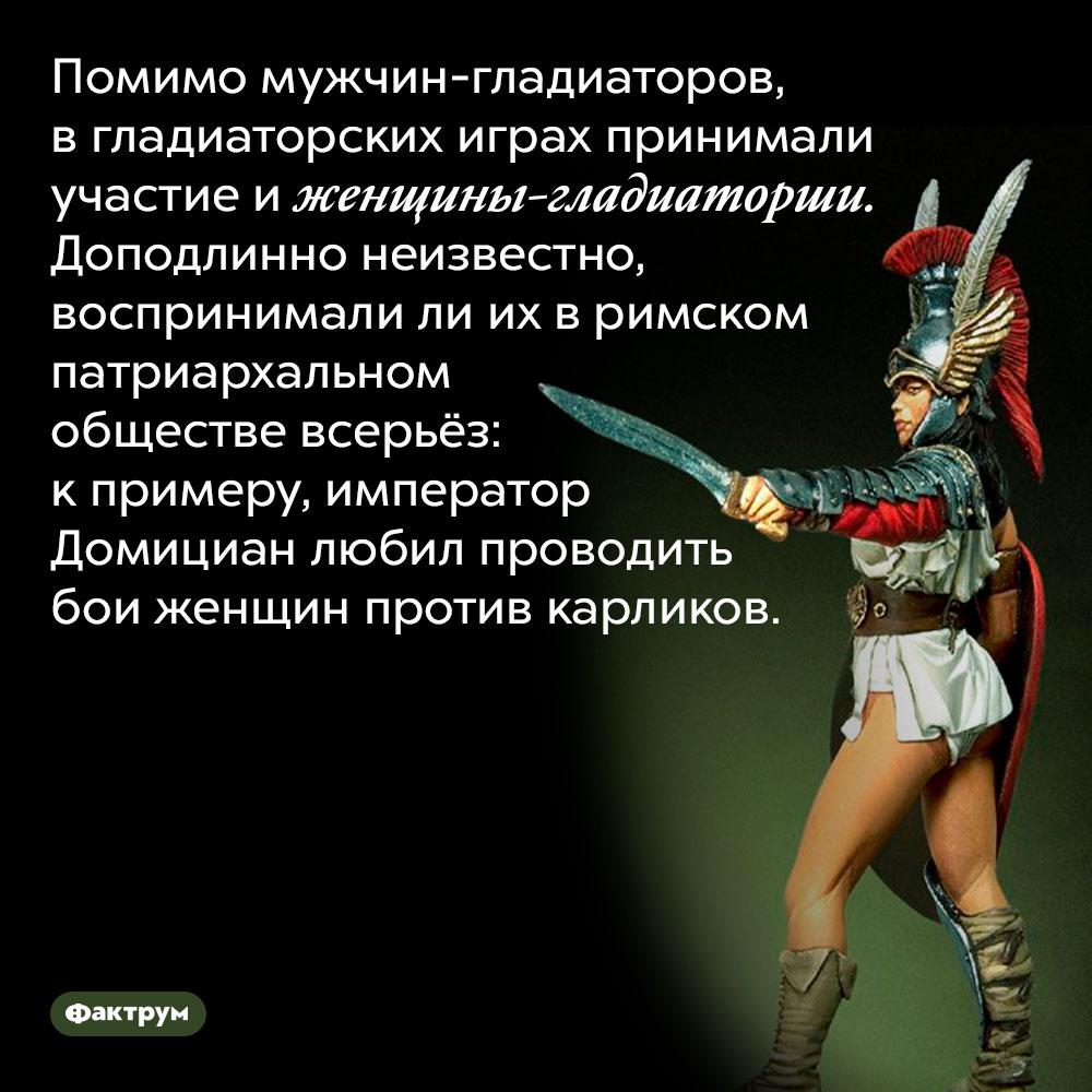 Среди гладиаторов были иженщины. Помимо мужчин-гладиаторов, в гладиаторских играх принимали участие и женщины-гладиаторши. Доподлинно неизвестно, воспринимали ли их в римском патриархальном обществе всерьёз: к примеру, император Домициан любил проводить бои женщин против карликов.