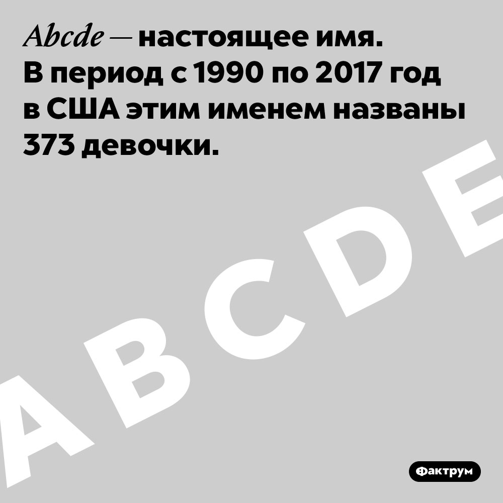 ВСША есть имя, состоящее изпяти первых букв английского алфавита — Abcde. Abcde — настоящее имя. В период с 1990 по 2017 год в США этим именем названы 373 девочки.