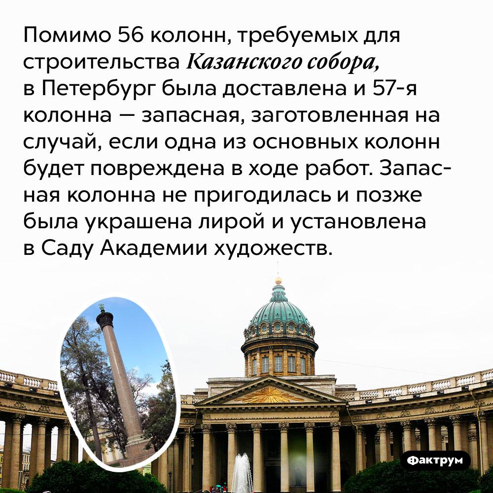 Помимо 56колонн, требуемых для строительства Казанского собора, вПетербург была доставлена изапасная 57-яколонна. Колонна, заготовленная на случай, если одна из основных колонн будет повреждена в ходе работ. Запасная колонна не пригодилась и позже была украшена лирой и установлена в Саду Академии художеств.