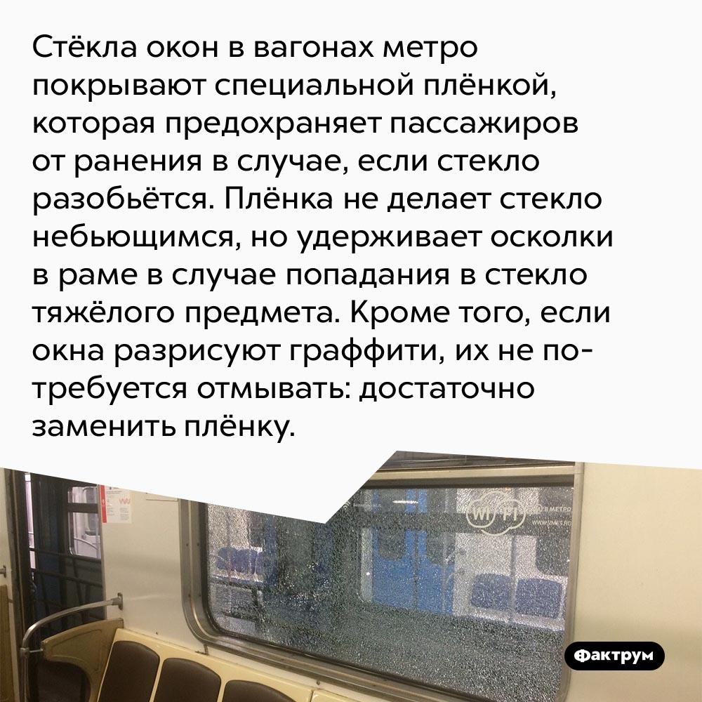 Почему стёкла окон ввагонах метро покрывают специальной плёнкой. Стёкла окон в вагонах метро покрывают специальной плёнкой, которая предохраняет пассажиров от ранения в случае, если стекло разобьётся. Плёнка не делает стекло небьющимся, но удерживает осколки в раме в случае попадания в стекло тяжёлого предмета. Кроме того, если окна разрисуют граффити, их не потребуется отмывать: достаточно заменить плёнку.