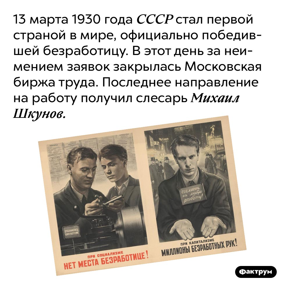 Страна, победившая безработицу. 13 марта 1930 года СССР стал первой страной в мире, официально победившей безработицу. В этот день за неимением заявок закрылась Московская биржа труда. Последнее направление на работу получил слесарь Михаил Шкунов.
