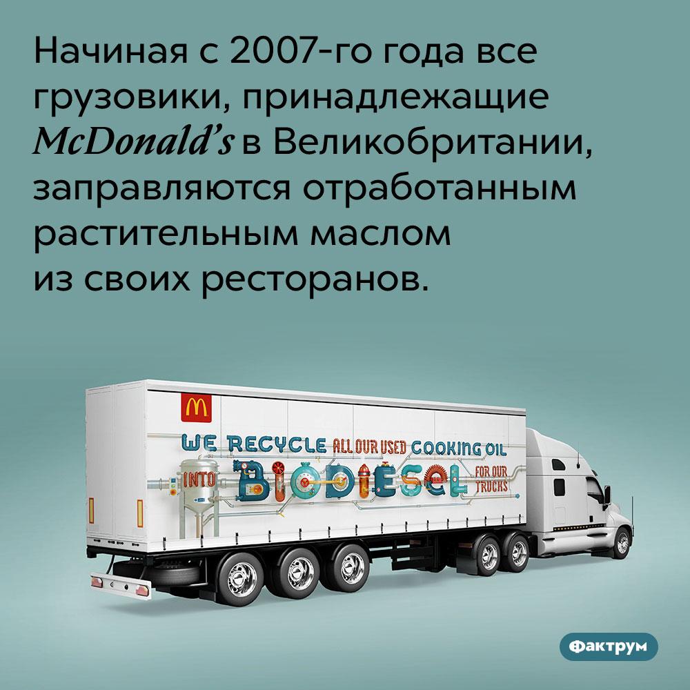 Британские грузовики компании McDonald's ездят нарастительном масле. Начиная с 2007-го года все грузовики, принадлежащие McDonald's в Великобритании, заправляются отработанным растительным маслом из своих ресторанов.