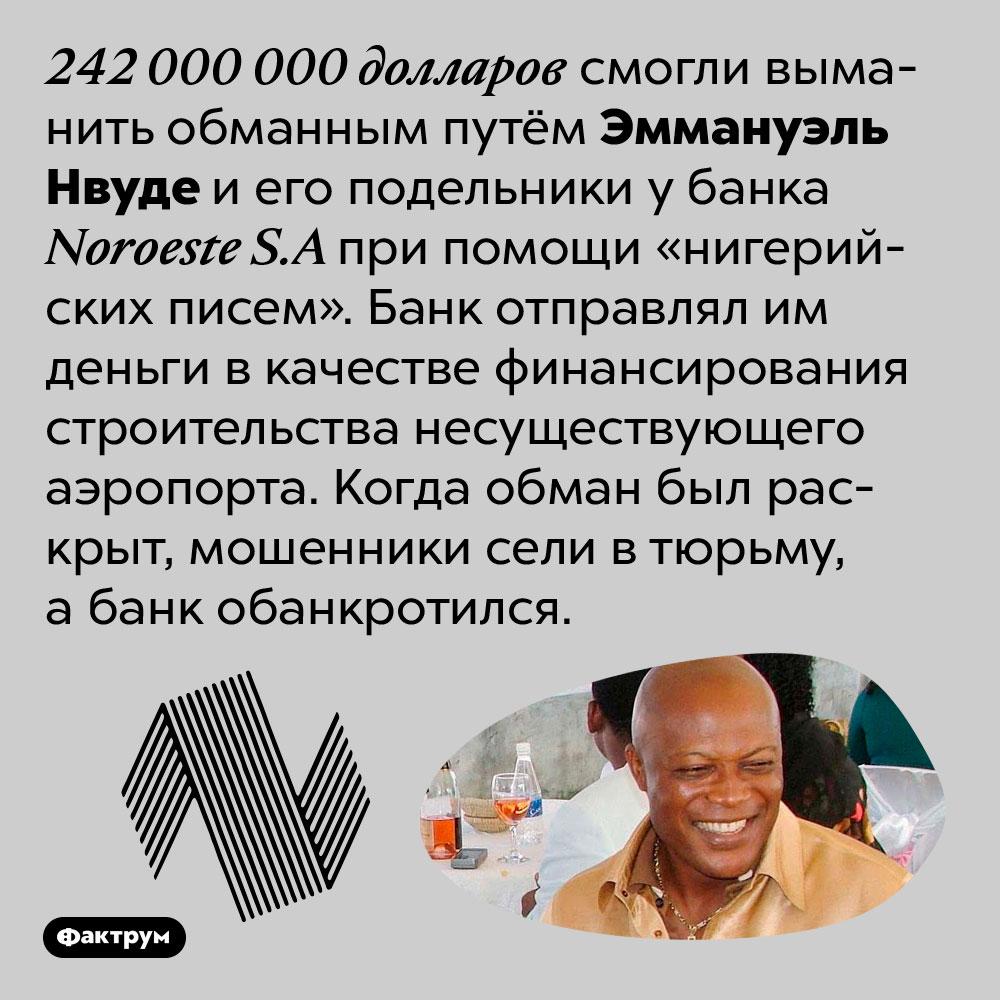 При помощи «нигерийских писем» мошенники смогли обмануть банк на242миллиона долларов. 242 000 000 долларов смогли выманить обманным путём Эммануэль Нвуде и его подельники у банка Noroeste S.A при помощи «нигерийских писем». Банк отправлял им деньги в качестве финансирования строительства несуществующего аэропорта. Когда обман был раскрыт, мошенники сели в тюрьму, а банк обанкротился.
