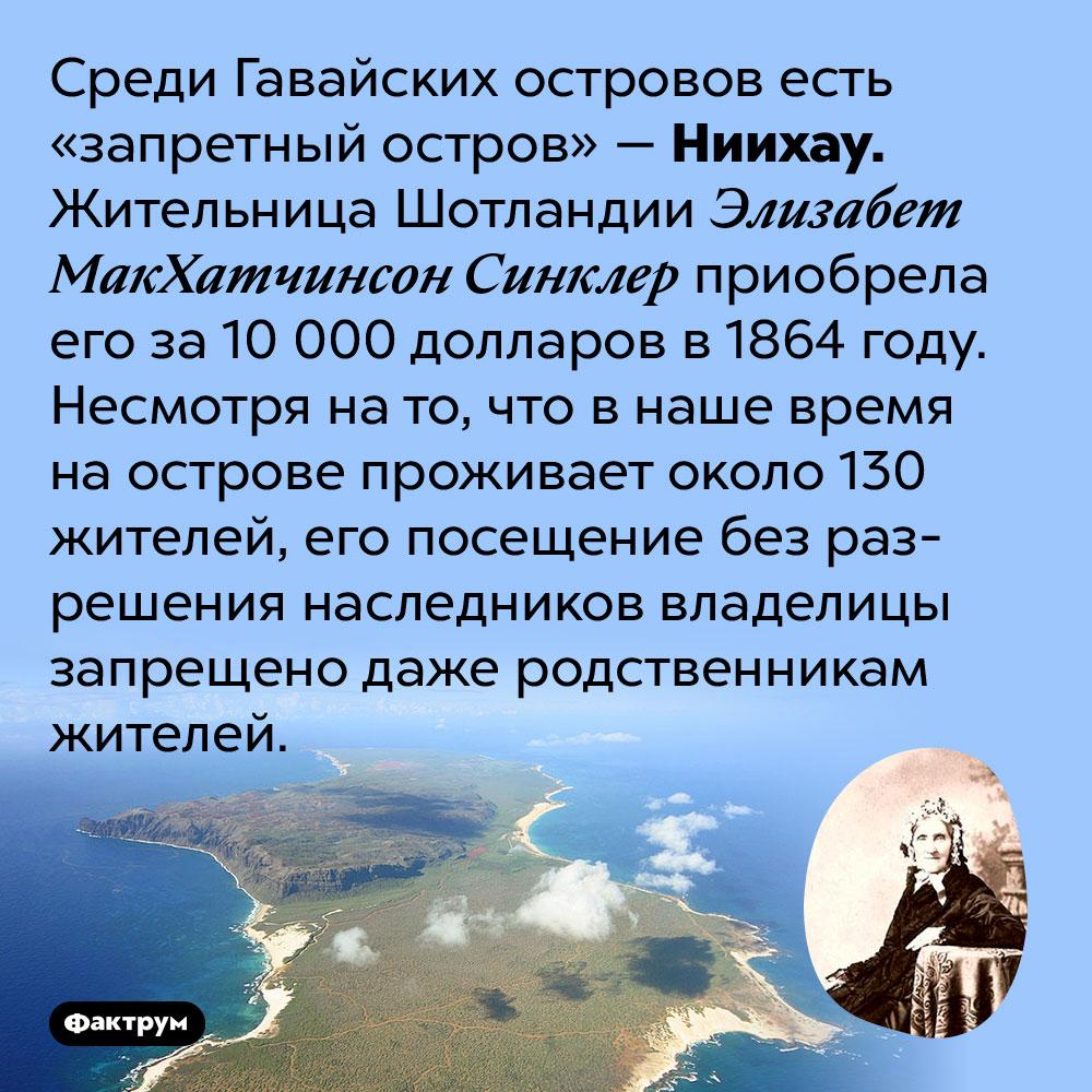 НаГавайях есть запретный остров, попасть накоторый можно только сразрешения владельцев. Среди Гавайских островов есть «запретный остров» — Ниихау. Жительница Шотландии Элизабет МакХатчинсон Синклер приобрела его за 10 000 долларов в 1864 году. Несмотря на то, что в наше время на острове проживает около 130 жителей, его посещение без разрешения наследников владелицы запрещено даже родственникам жителей.