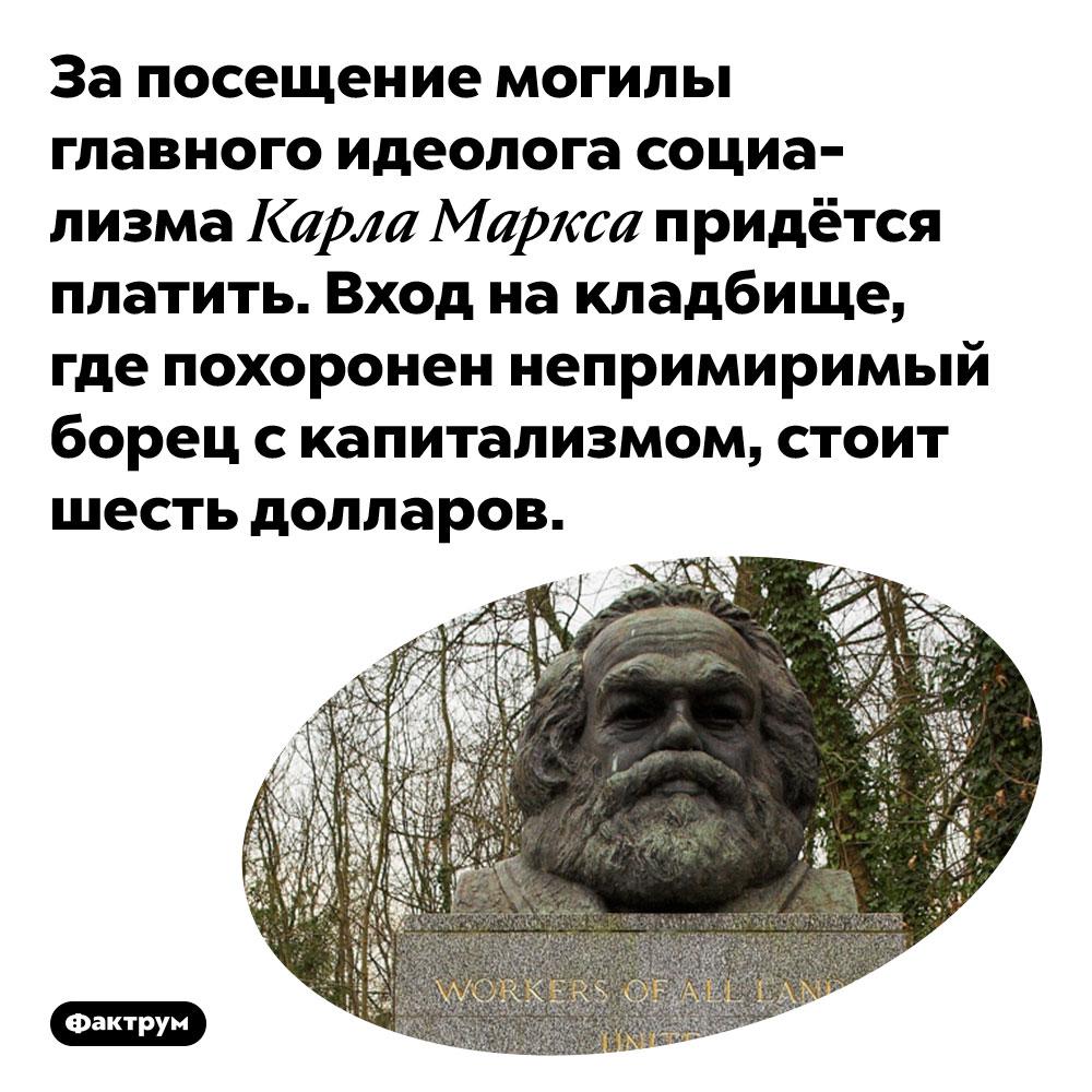 Проход намогилу Маркса стоит шесть долларов. За посещение могилы главного идеолога социализма Карла Маркса придётся платить. Вход на кладбище, где похоронен непримиримый борец с капитализмом, стоит шесть долларов.