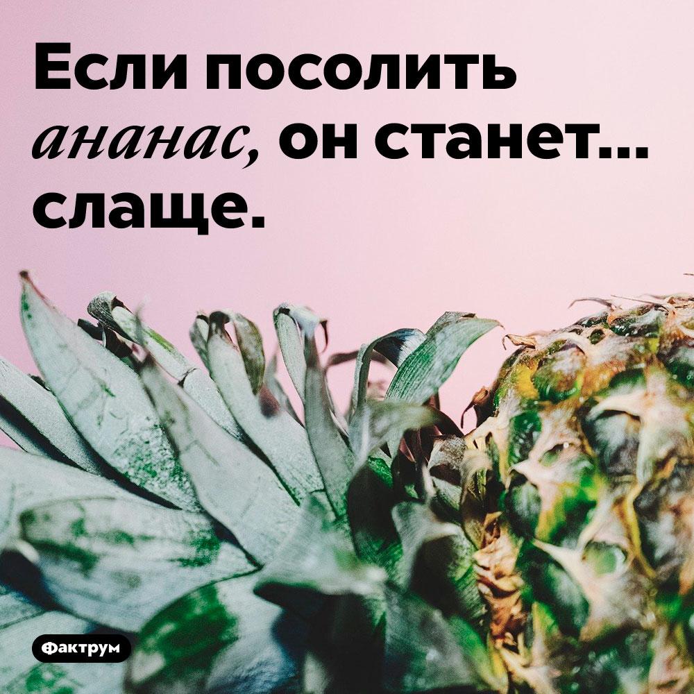 Если посолить ананас, он станет слаще.